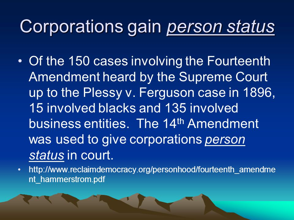 Corporations gain person status Of the 150 cases involving the Fourteenth Amendment heard by the Supreme Court up to the Plessy v.