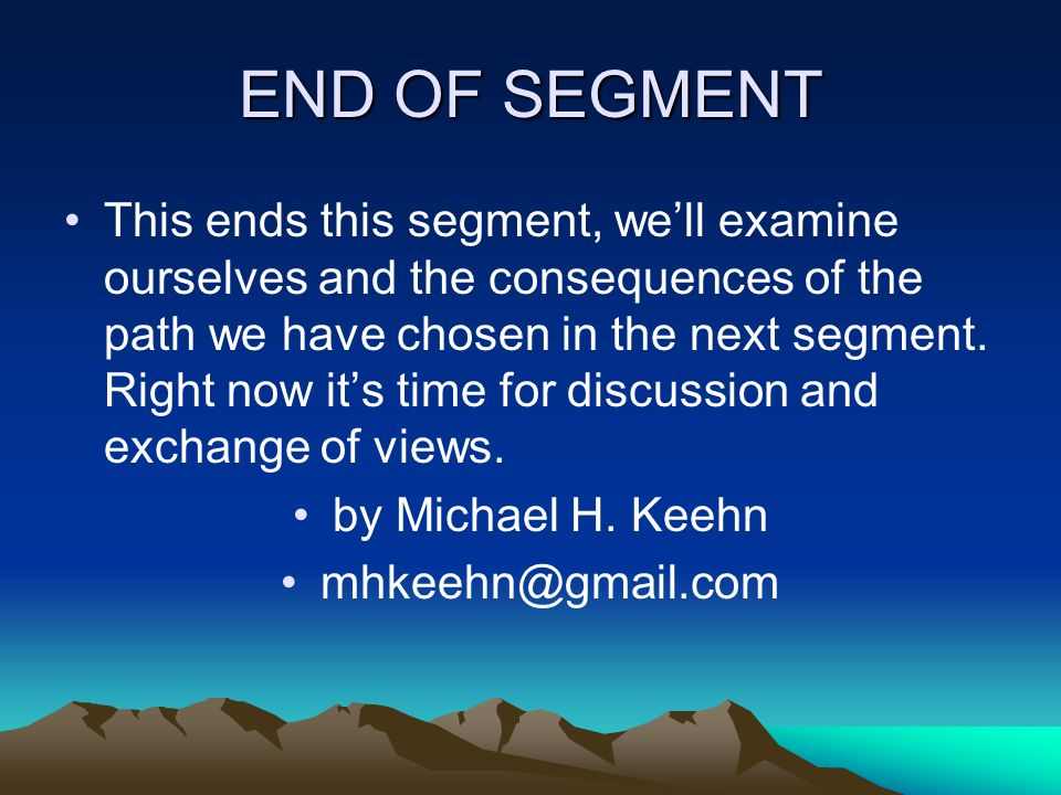 END OF SEGMENT This ends this segment, well examine ourselves and the consequences of the path we have chosen in the next segment.