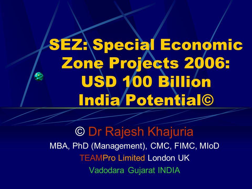 SEZ: Special Economic Zone Projects 2006: USD 100 Billion India Potential© © Dr Rajesh Khajuria MBA, PhD (Management), CMC, FIMC, MIoD TEAMPro Limited