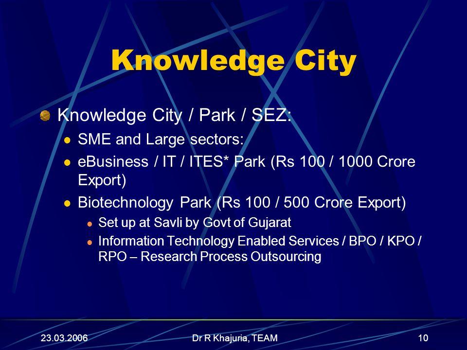 23.03.2006Dr R Khajuria, TEAM10 Knowledge City Knowledge City / Park / SEZ: SME and Large sectors: eBusiness / IT / ITES* Park (Rs 100 / 1000 Crore Ex