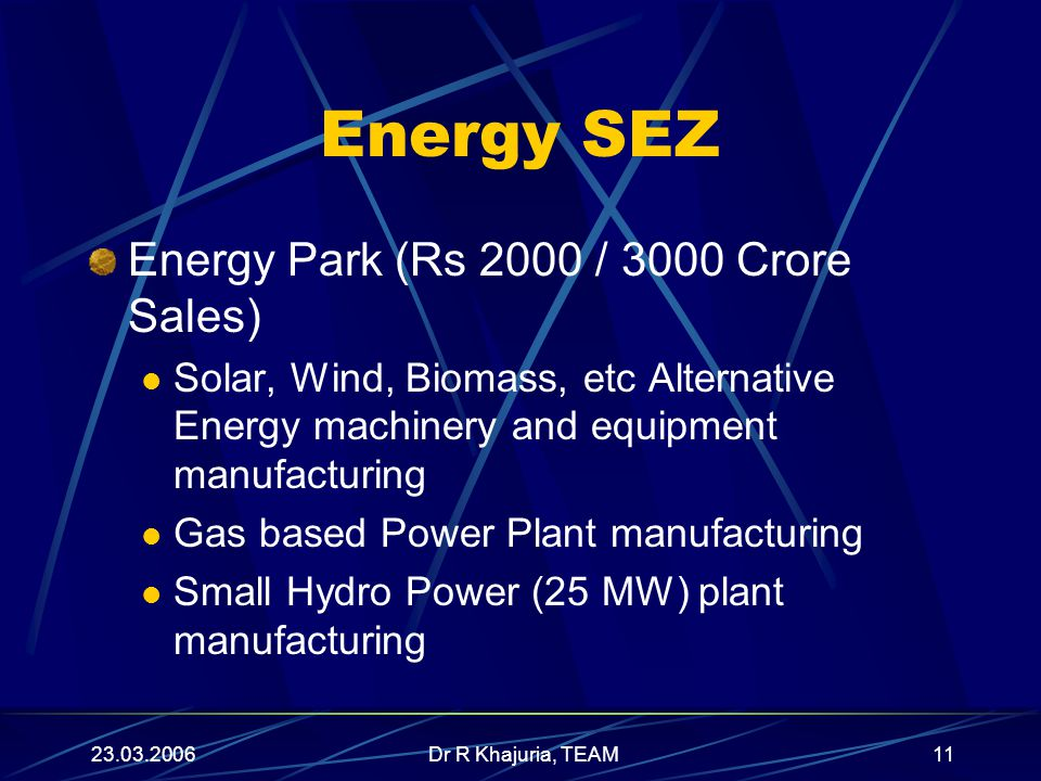 23.03.2006Dr R Khajuria, TEAM11 Energy SEZ Energy Park (Rs 2000 / 3000 Crore Sales) Solar, Wind, Biomass, etc Alternative Energy machinery and equipment manufacturing Gas based Power Plant manufacturing Small Hydro Power (25 MW) plant manufacturing