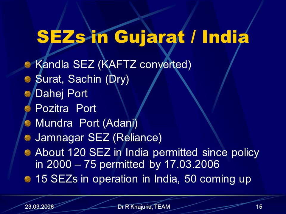 23.03.2006Dr R Khajuria, TEAM15 SEZs in Gujarat / India Kandla SEZ (KAFTZ converted) Surat, Sachin (Dry) Dahej Port Pozitra Port Mundra Port (Adani) Jamnagar SEZ (Reliance) About 120 SEZ in India permitted since policy in 2000 – 75 permitted by 17.03.2006 15 SEZs in operation in India, 50 coming up