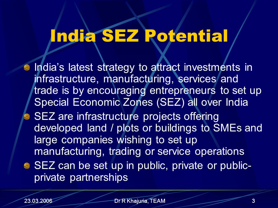 23.03.2006Dr R Khajuria, TEAM4 SEZ Benefits A designated duty free enclave, treated as foreign territory for trade operations and duties and tariffs 100% Tax-free Import, Export, Excise Duty and Sales Tax (Norms) 100% Income Tax Free to all Units in SEZ for 5 years, 50% free for next 5 years on Reinvestment of Profits 100% Foreign Investment permitted No Licence Required for manufacturing