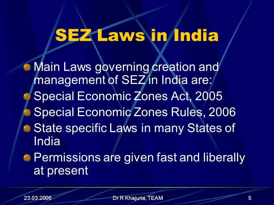 23.03.2006Dr R Khajuria, TEAM5 SEZ Laws in India Main Laws governing creation and management of SEZ in India are: Special Economic Zones Act, 2005 Special Economic Zones Rules, 2006 State specific Laws in many States of India Permissions are given fast and liberally at present