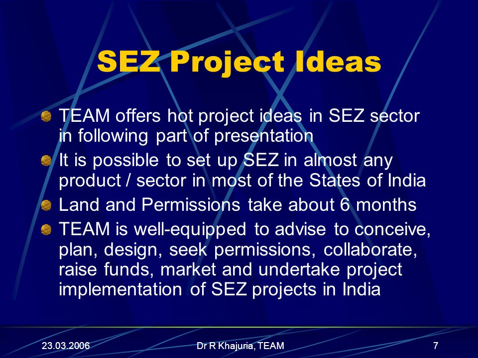 23.03.2006Dr R Khajuria, TEAM7 SEZ Project Ideas TEAM offers hot project ideas in SEZ sector in following part of presentation It is possible to set up SEZ in almost any product / sector in most of the States of India Land and Permissions take about 6 months TEAM is well-equipped to advise to conceive, plan, design, seek permissions, collaborate, raise funds, market and undertake project implementation of SEZ projects in India