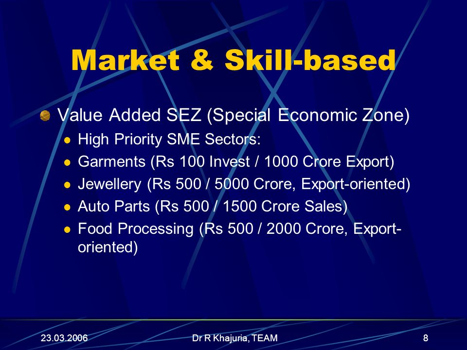 23.03.2006Dr R Khajuria, TEAM8 Market & Skill-based Value Added SEZ (Special Economic Zone) High Priority SME Sectors: Garments (Rs 100 Invest / 1000 Crore Export) Jewellery (Rs 500 / 5000 Crore, Export-oriented) Auto Parts (Rs 500 / 1500 Crore Sales) Food Processing (Rs 500 / 2000 Crore, Export- oriented)