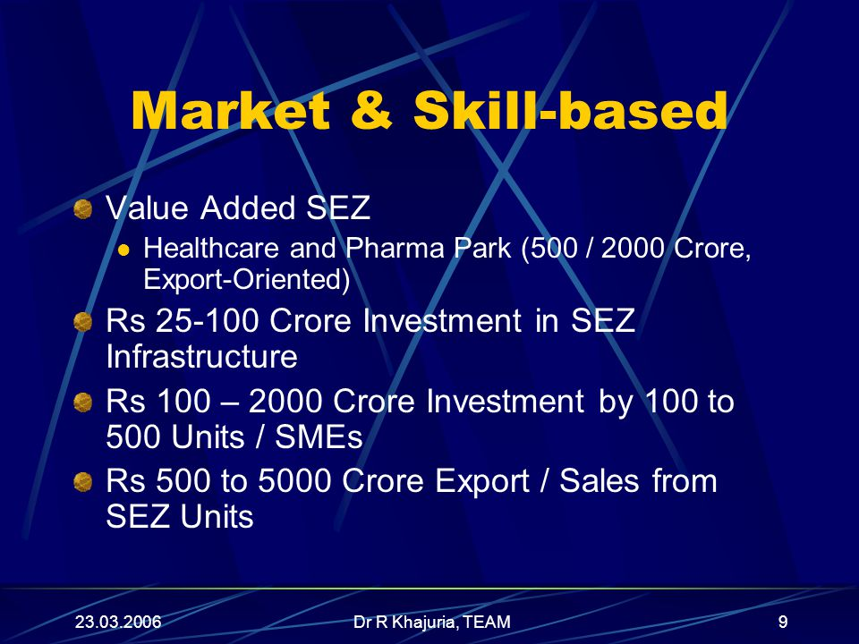 23.03.2006Dr R Khajuria, TEAM9 Market & Skill-based Value Added SEZ Healthcare and Pharma Park (500 / 2000 Crore, Export-Oriented) Rs 25-100 Crore Investment in SEZ Infrastructure Rs 100 – 2000 Crore Investment by 100 to 500 Units / SMEs Rs 500 to 5000 Crore Export / Sales from SEZ Units