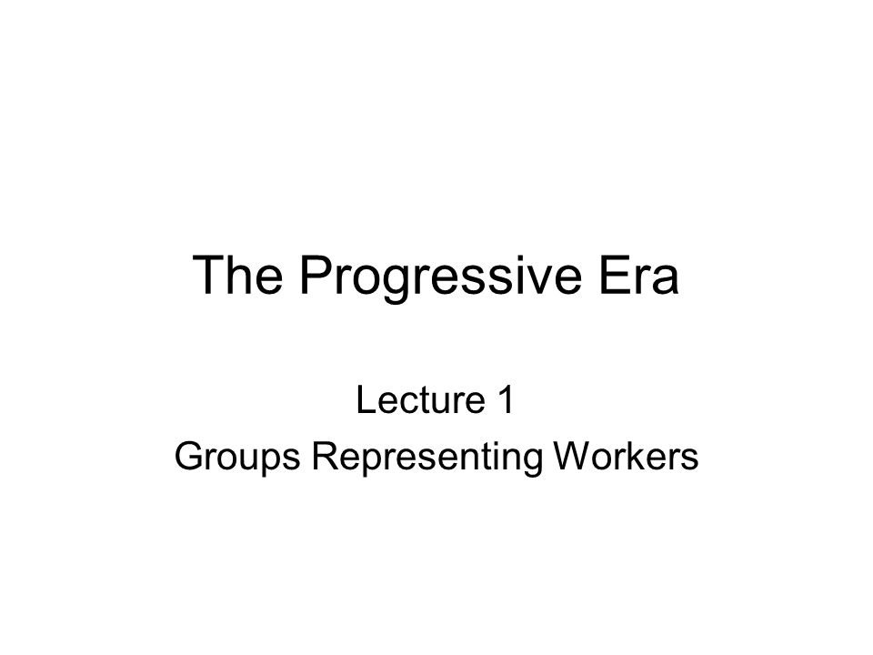 The Progressive Era Lecture 1 Groups Representing Workers