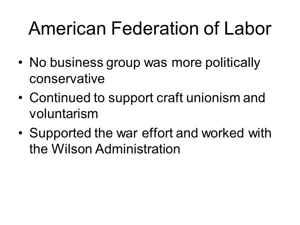 American Federation of Labor No business group was more politically conservative Continued to support craft unionism and voluntarism Supported the war effort and worked with the Wilson Administration