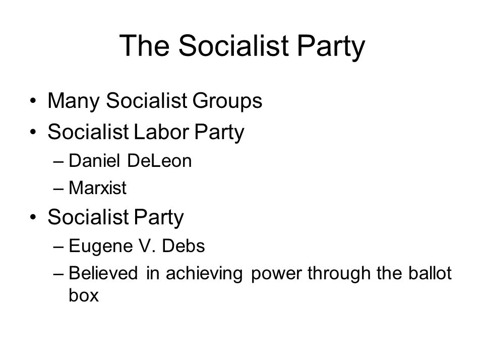 The Socialist Party Many Socialist Groups Socialist Labor Party –Daniel DeLeon –Marxist Socialist Party –Eugene V.