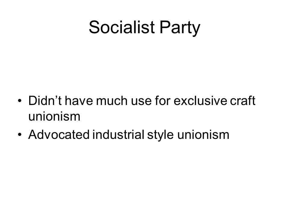 Socialist Party Didnt have much use for exclusive craft unionism Advocated industrial style unionism