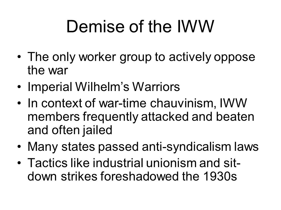 Demise of the IWW The only worker group to actively oppose the war Imperial Wilhelms Warriors In context of war-time chauvinism, IWW members frequently attacked and beaten and often jailed Many states passed anti-syndicalism laws Tactics like industrial unionism and sit- down strikes foreshadowed the 1930s