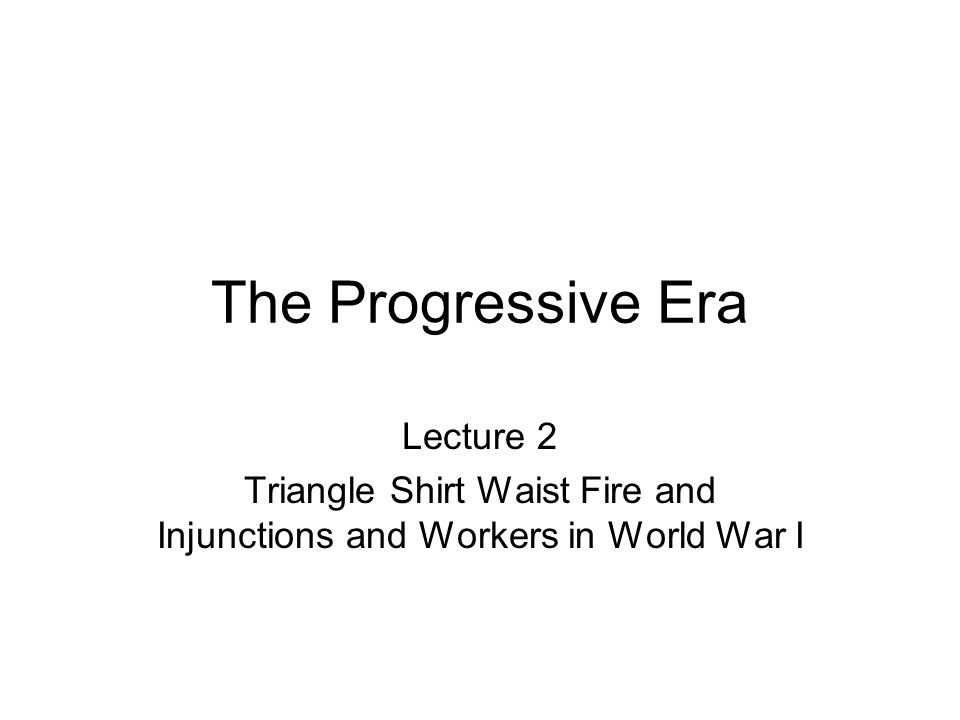 The Progressive Era Lecture 2 Triangle Shirt Waist Fire and Injunctions and Workers in World War I
