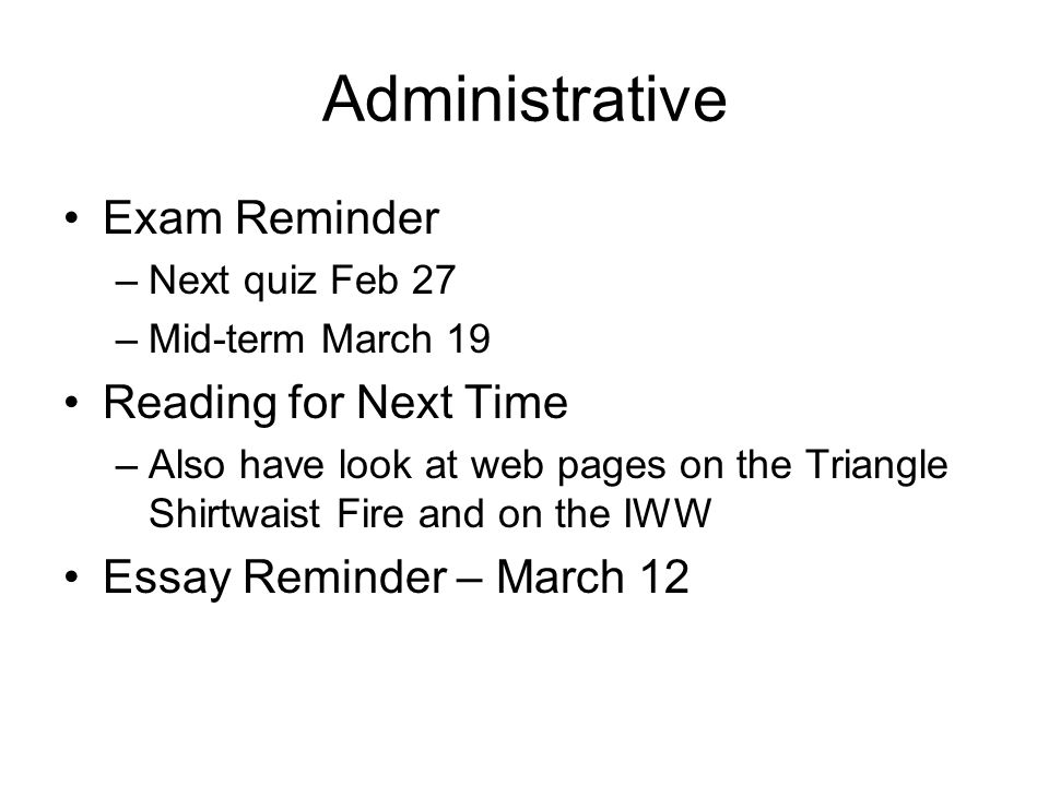 Administrative Exam Reminder –Next quiz Feb 27 –Mid-term March 19 Reading for Next Time –Also have look at web pages on the Triangle Shirtwaist Fire and on the IWW Essay Reminder – March 12