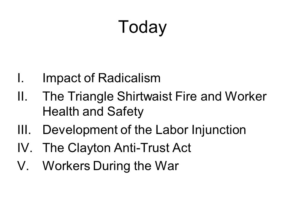 Today I.Impact of Radicalism II.The Triangle Shirtwaist Fire and Worker Health and Safety III.Development of the Labor Injunction IV.The Clayton Anti-Trust Act V.Workers During the War