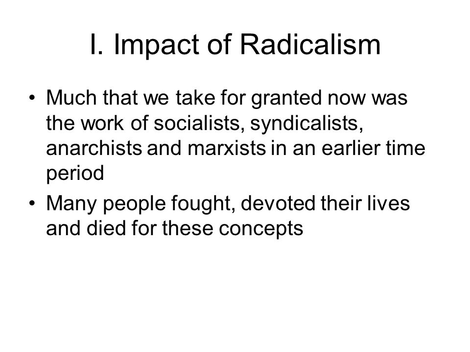 I. Impact of Radicalism Much that we take for granted now was the work of socialists, syndicalists, anarchists and marxists in an earlier time period