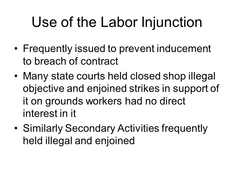 Use of the Labor Injunction Frequently issued to prevent inducement to breach of contract Many state courts held closed shop illegal objective and enjoined strikes in support of it on grounds workers had no direct interest in it Similarly Secondary Activities frequently held illegal and enjoined