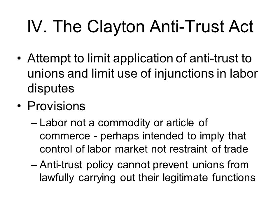 IV. The Clayton Anti-Trust Act Attempt to limit application of anti trust to unions and limit use of injunctions in labor disputes Provisions –Labor n