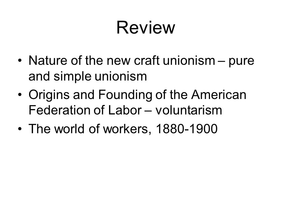 Review Nature of the new craft unionism – pure and simple unionism Origins and Founding of the American Federation of Labor – voluntarism The world of workers, 1880-1900