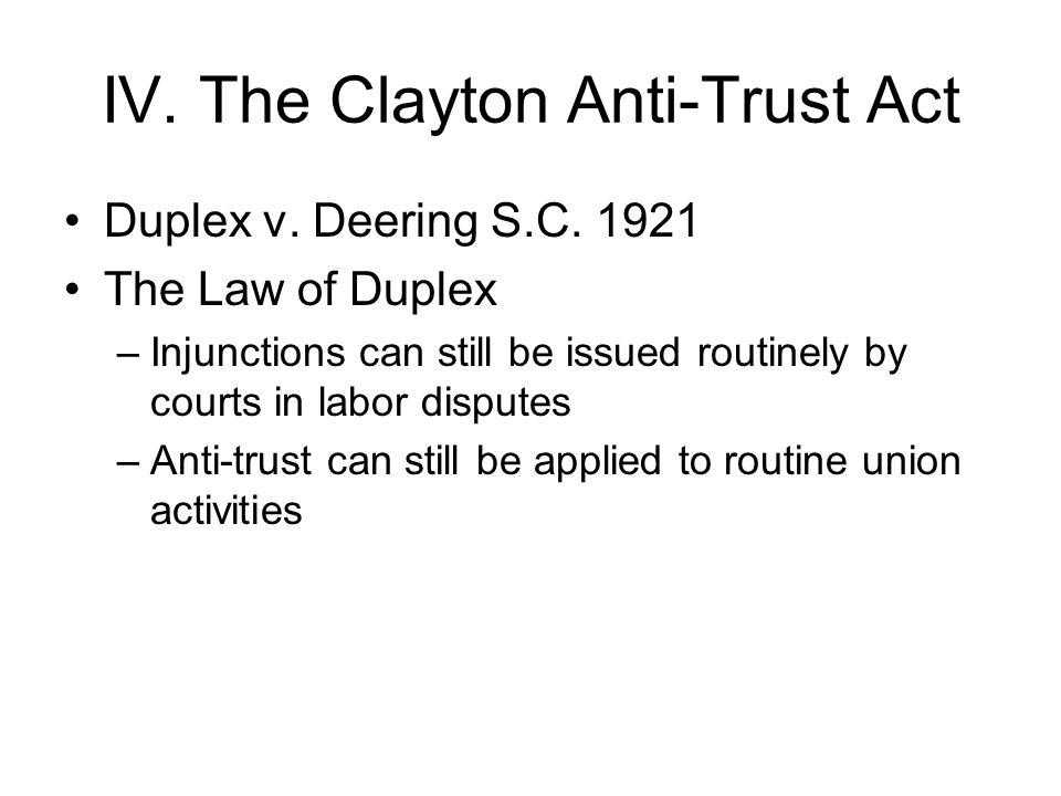 IV. The Clayton Anti-Trust Act Duplex v. Deering S.C. 1921 The Law of Duplex –Injunctions can still be issued routinely by courts in labor disputes –A