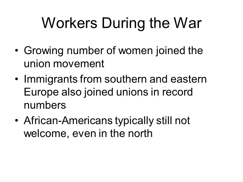 Workers During the War Growing number of women joined the union movement Immigrants from southern and eastern Europe also joined unions in record numbers African-Americans typically still not welcome, even in the north