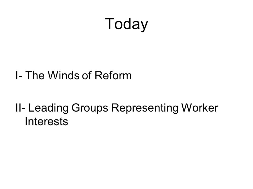 Today I- The Winds of Reform II- Leading Groups Representing Worker Interests