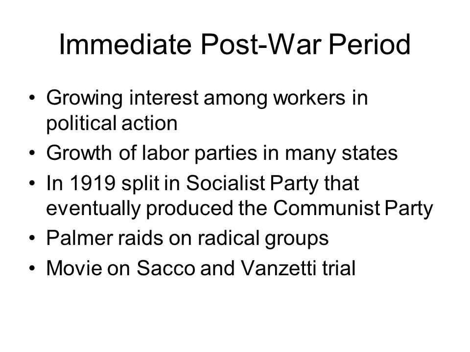 Immediate Post-War Period Growing interest among workers in political action Growth of labor parties in many states In 1919 split in Socialist Party that eventually produced the Communist Party Palmer raids on radical groups Movie on Sacco and Vanzetti trial