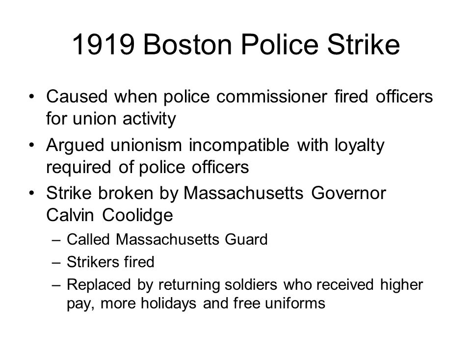 1919 Boston Police Strike Caused when police commissioner fired officers for union activity Argued unionism incompatible with loyalty required of police officers Strike broken by Massachusetts Governor Calvin Coolidge –Called Massachusetts Guard –Strikers fired –Replaced by returning soldiers who received higher pay, more holidays and free uniforms