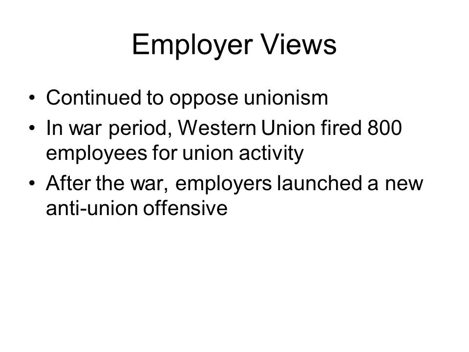 Employer Views Continued to oppose unionism In war period, Western Union fired 800 employees for union activity After the war, employers launched a new anti-union offensive