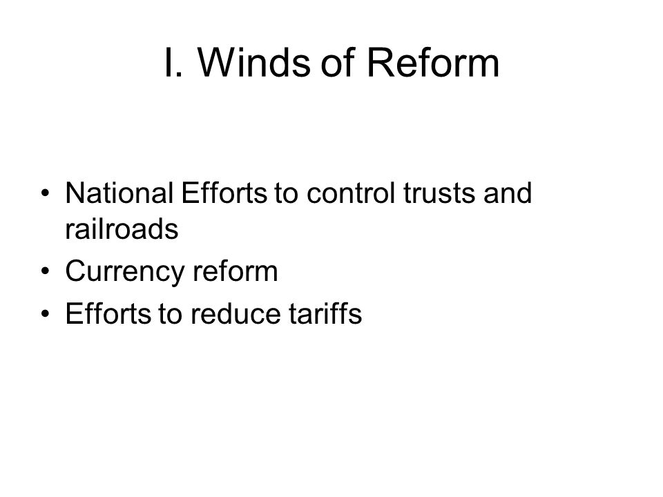 I. Winds of Reform National Efforts to control trusts and railroads Currency reform Efforts to reduce tariffs