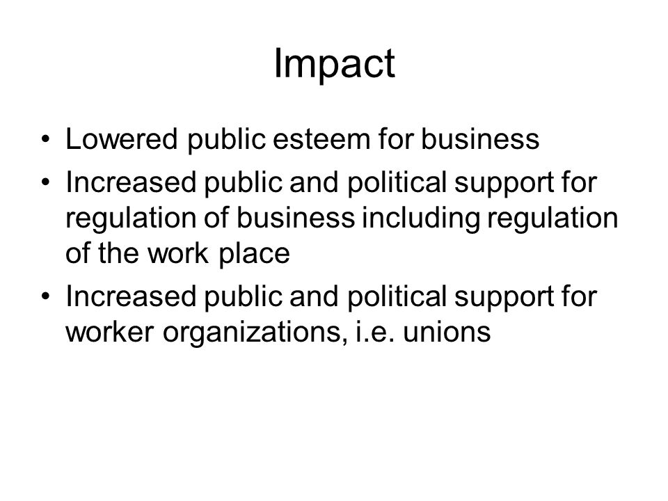 Impact Lowered public esteem for business Increased public and political support for regulation of business including regulation of the work place Increased public and political support for worker organizations, i.e.