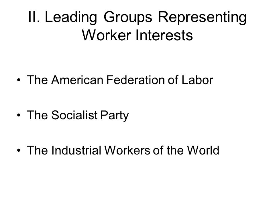 II. Leading Groups Representing Worker Interests The American Federation of Labor The Socialist Party The Industrial Workers of the World