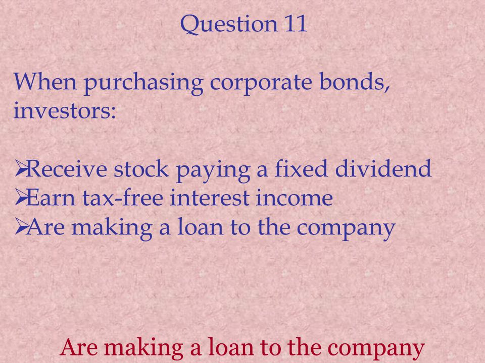Question 11 When purchasing corporate bonds, investors: Receive stock paying a fixed dividend Earn tax-free interest income Are making a loan to the company Are making a loan to the company