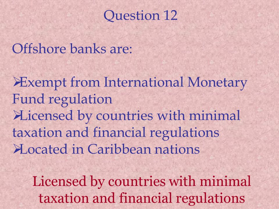 Question 12 Offshore banks are: Exempt from International Monetary Fund regulation Licensed by countries with minimal taxation and financial regulations Located in Caribbean nations Licensed by countries with minimal taxation and financial regulations