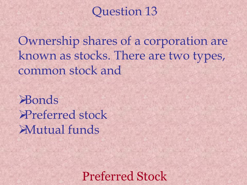Question 13 Ownership shares of a corporation are known as stocks. There are two types, common stock and Bonds Preferred stock Mutual funds Preferred