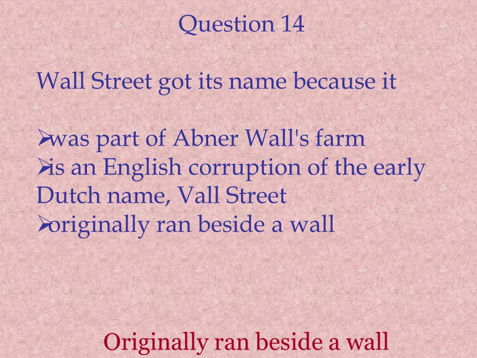 Question 14 Wall Street got its name because it was part of Abner Wall's farm is an English corruption of the early Dutch name, Vall Street originally