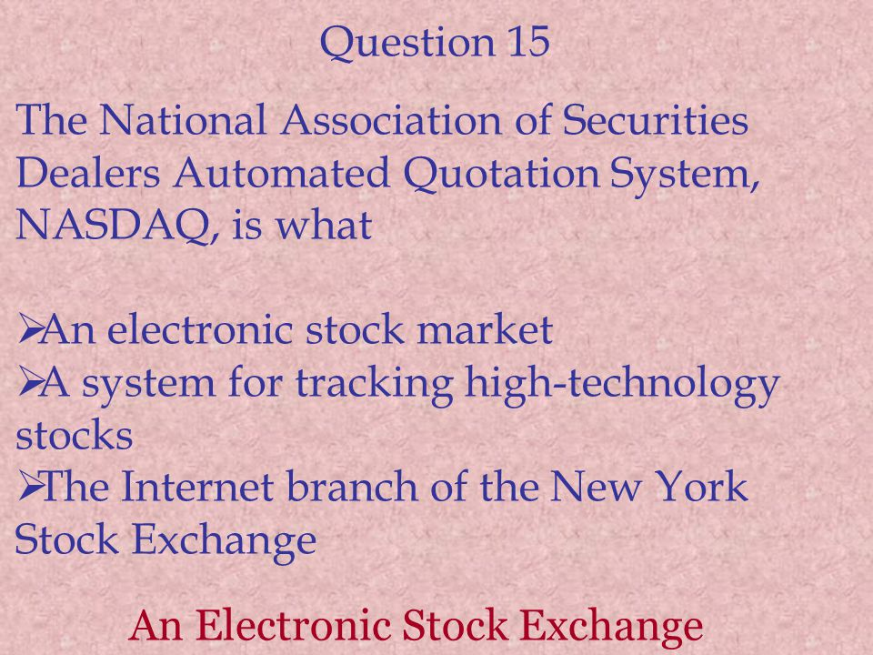 Question 15 The National Association of Securities Dealers Automated Quotation System, NASDAQ, is what An electronic stock market A system for trackin