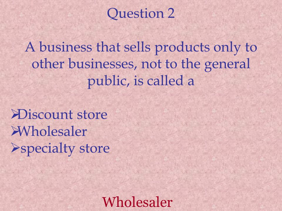 Question 2 A business that sells products only to other businesses, not to the general public, is called a Discount store Wholesaler specialty store Wholesaler