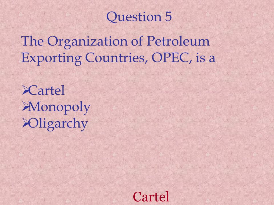 Question 5 The Organization of Petroleum Exporting Countries, OPEC, is a Cartel Monopoly Oligarchy Cartel