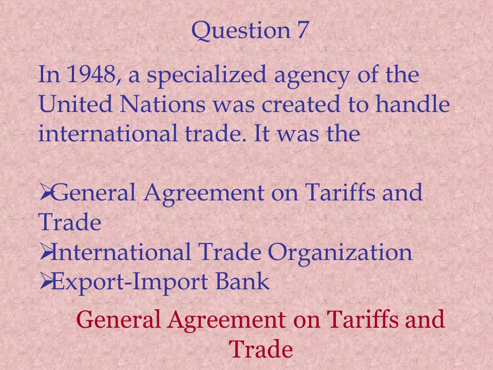 Question 7 In 1948, a specialized agency of the United Nations was created to handle international trade.