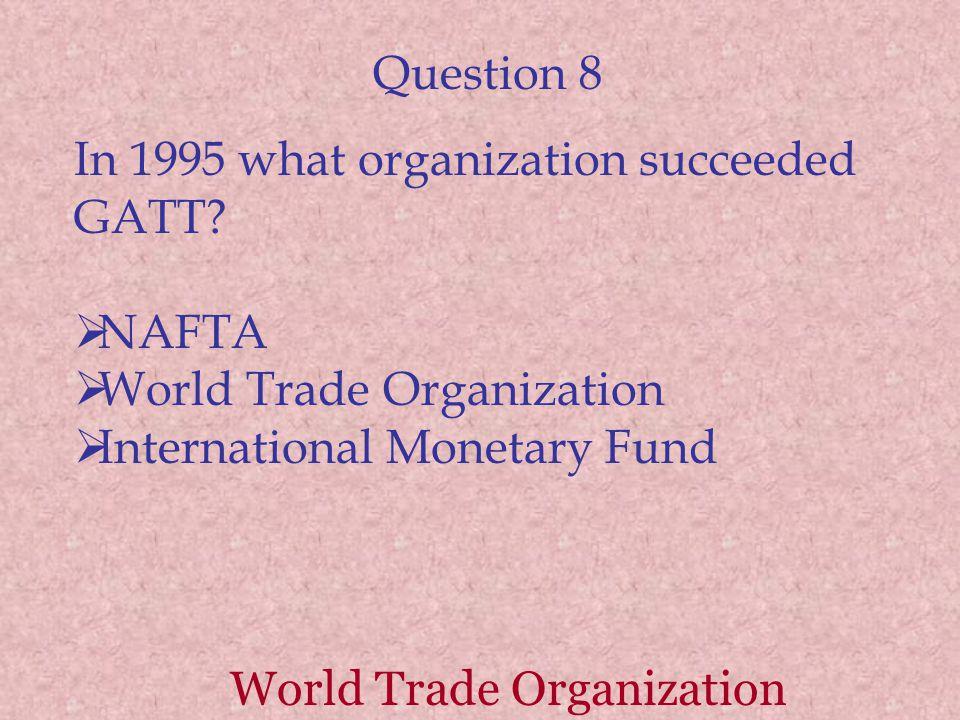Question 8 In 1995 what organization succeeded GATT.