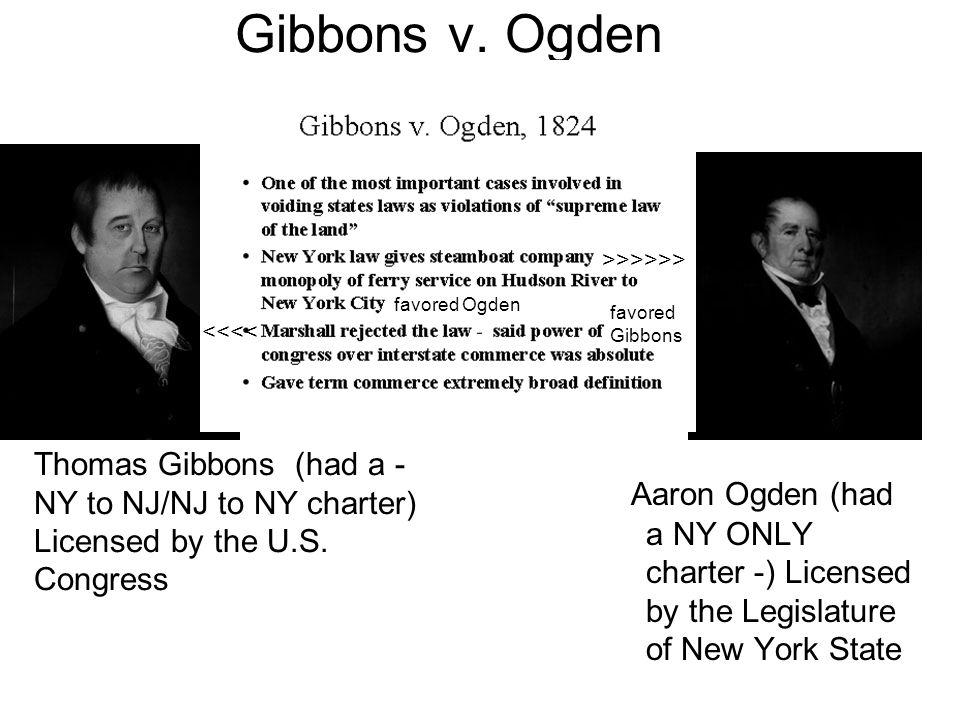 Gibbons v. Ogden Aaron Ogden (had a NY ONLY charter -) Licensed by the Legislature of New York State Thomas Gibbons (had a - NY to NJ/NJ to NY charter
