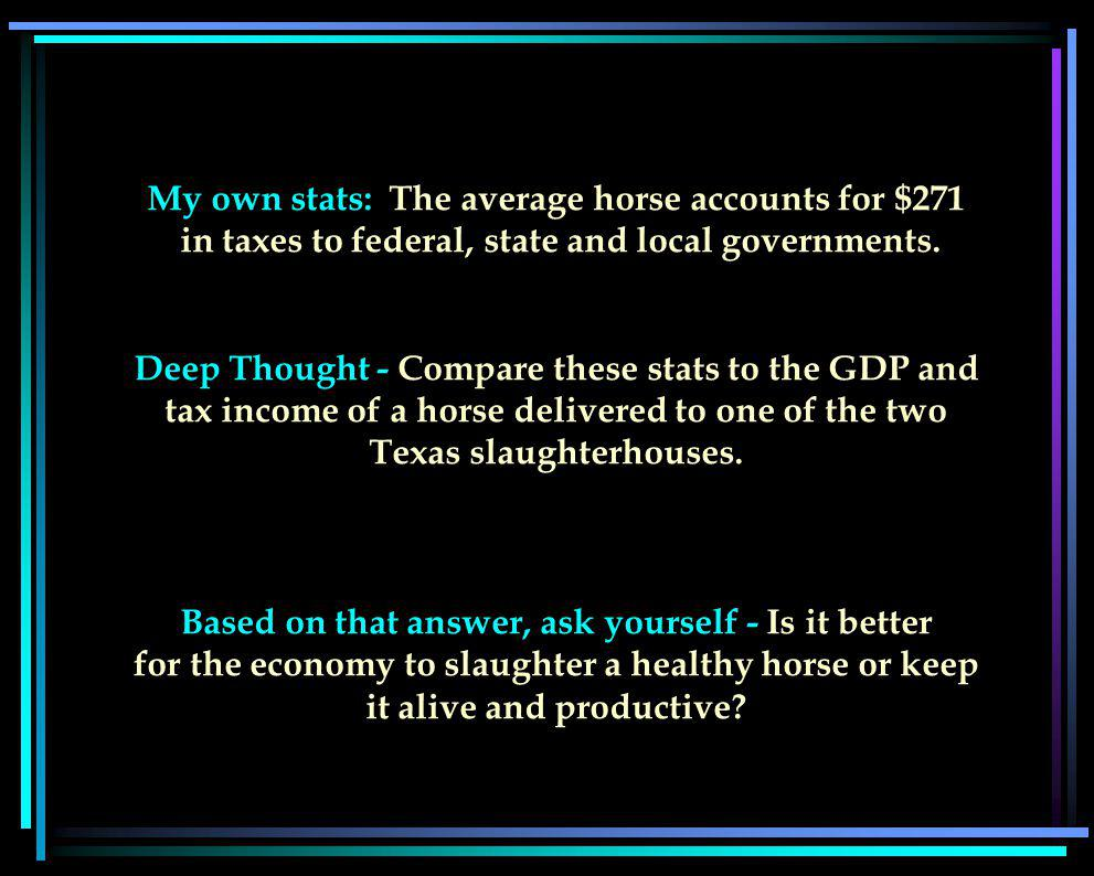 My own stats: The average horse accounts for $271 in taxes to federal, state and local governments.