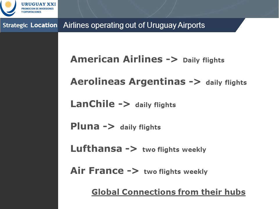 Strategic Location Airlines operating out of Uruguay Airports American Airlines -> Daily flights Aerolineas Argentinas -> daily flights LanChile -> daily flights Pluna -> daily flights Lufthansa -> two flights weekly Air France -> two flights weekly Global Connections from their hubs