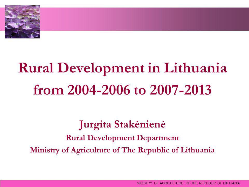Rural Development in Lithuania from 2004-2006 to 2007-2013 Jurgita Stakėnienė Rural Development Department Ministry of Agriculture of The Republic of