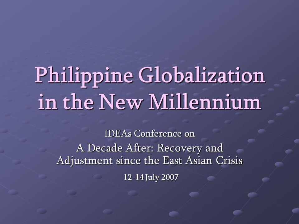 Philippine Globalization in the New Millennium IDEAs Conference on A Decade After: Recovery and Adjustment since the East Asian Crisis July July 2007