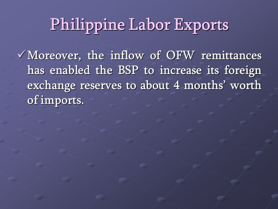 Philippine Labor Exports Moreover, the inflow of OFW remittances has enabled the BSP to increase its foreign exchange reserves to about 4 months worth of imports.