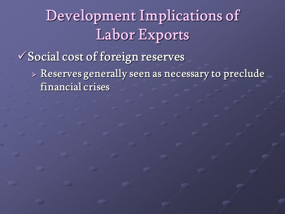 Development Implications of Labor Exports Social cost of foreign reserves Social cost of foreign reserves Reserves generally seen as necessary to preclude financial crises Reserves generally seen as necessary to preclude financial crises