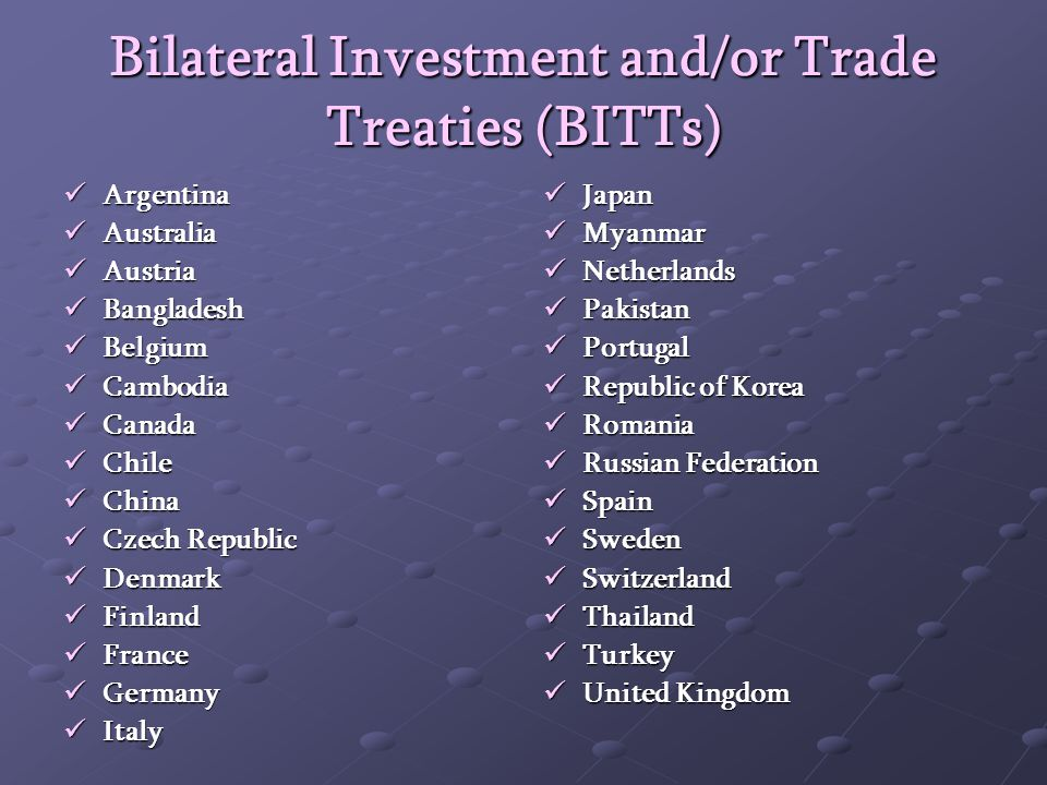 Bilateral Investment and/or Trade Treaties (BITTs) Argentina Argentina Australia Australia Austria Austria Bangladesh Bangladesh Belgium Belgium Cambodia Cambodia Canada Canada Chile Chile China China Czech Republic Czech Republic Denmark Denmark Finland Finland France France Germany Germany Italy Italy Japan Japan Myanmar Myanmar Netherlands Netherlands Pakistan Pakistan Portugal Portugal Republic of Korea Republic of Korea Romania Romania Russian Federation Russian Federation Spain Spain Sweden Sweden Switzerland Switzerland Thailand Thailand Turkey Turkey United Kingdom United Kingdom