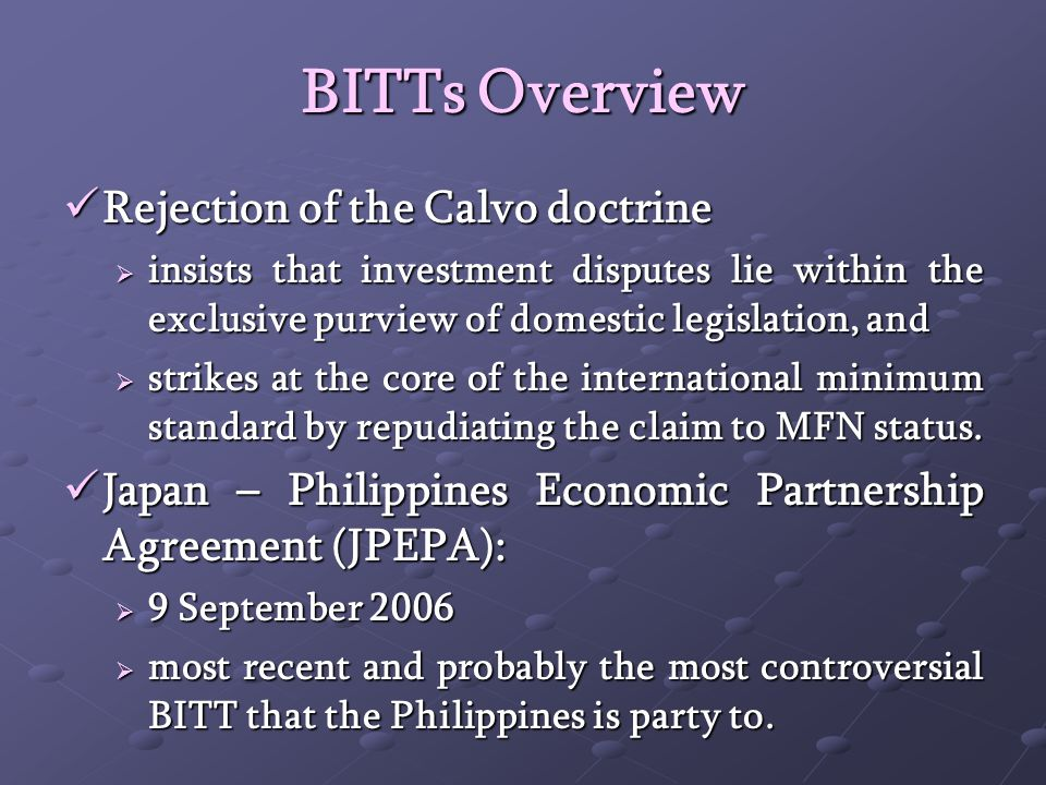BITTs Overview Rejection of the Calvo doctrine Rejection of the Calvo doctrine insists that investment disputes lie within the exclusive purview of domestic legislation, and insists that investment disputes lie within the exclusive purview of domestic legislation, and strikes at the core of the international minimum standard by repudiating the claim to MFN status.